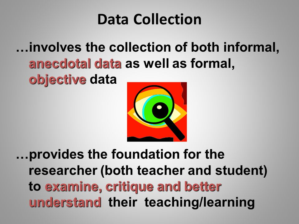 Data Collection …involves the collection of both informal, anecdotal data as well as formal, objective data.