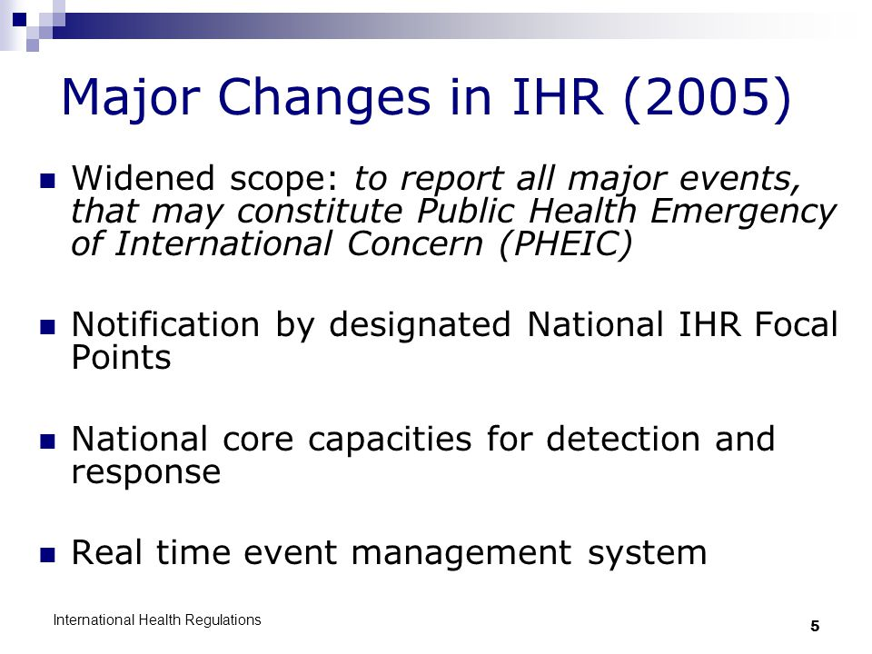Major Changes in IHR (2005) Widened scope: to report all major events, that may constitute Public Health Emergency of International Concern (PHEIC)