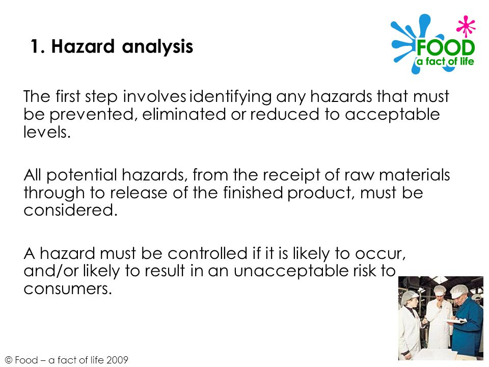 1. Hazard analysis The first step involves identifying any hazards that must be prevented, eliminated or reduced to acceptable levels.