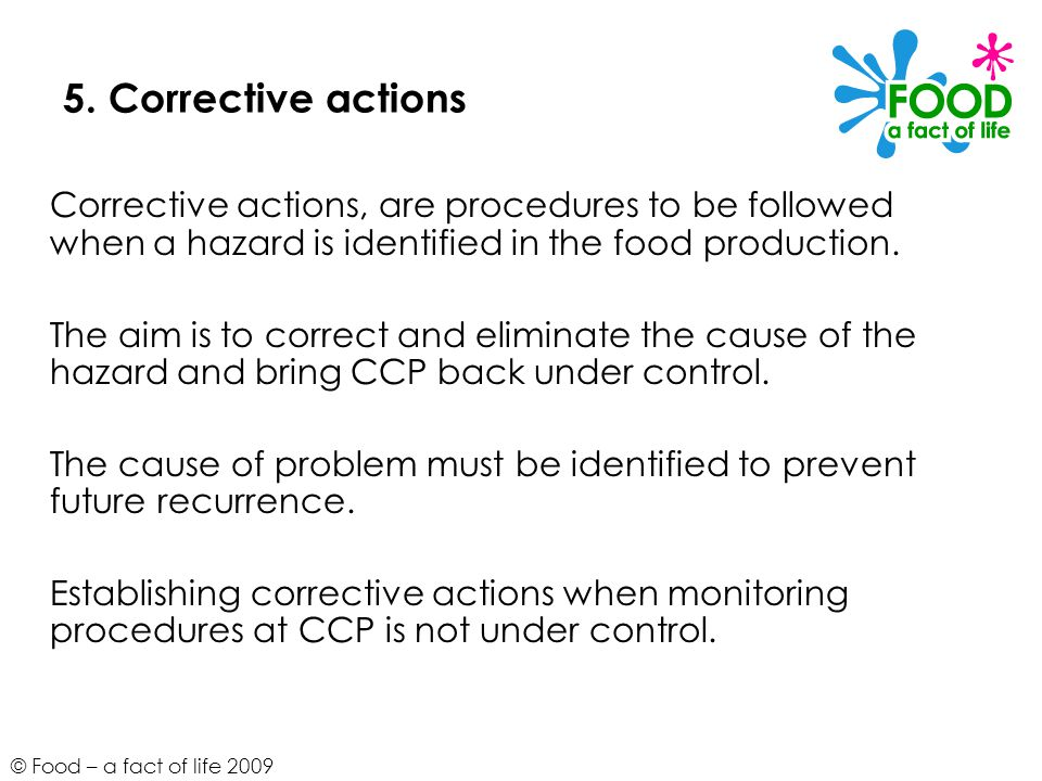 5. Corrective actions Corrective actions, are procedures to be followed when a hazard is identified in the food production.