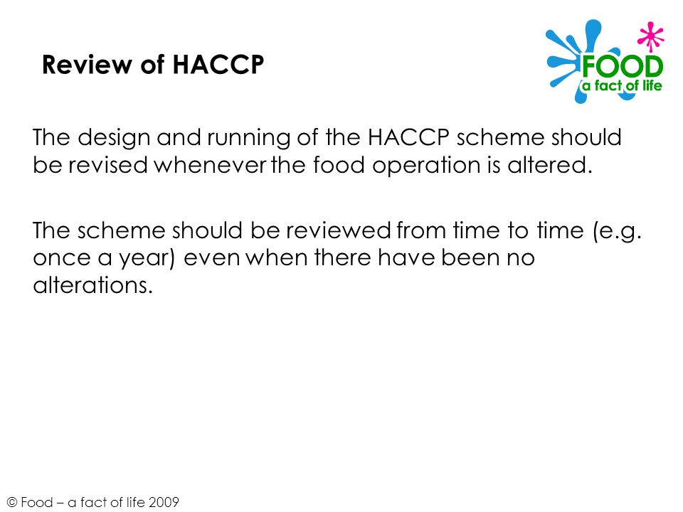 Review of HACCP The design and running of the HACCP scheme should be revised whenever the food operation is altered.