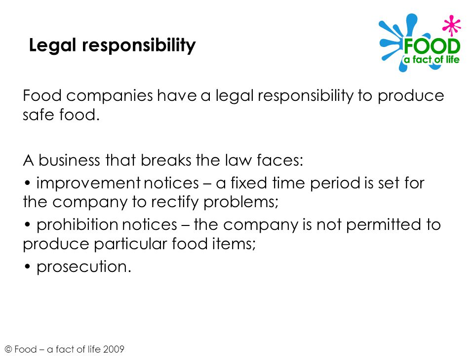 Legal responsibility Food companies have a legal responsibility to produce safe food. A business that breaks the law faces: