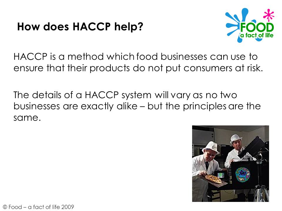 How does HACCP help HACCP is a method which food businesses can use to ensure that their products do not put consumers at risk.