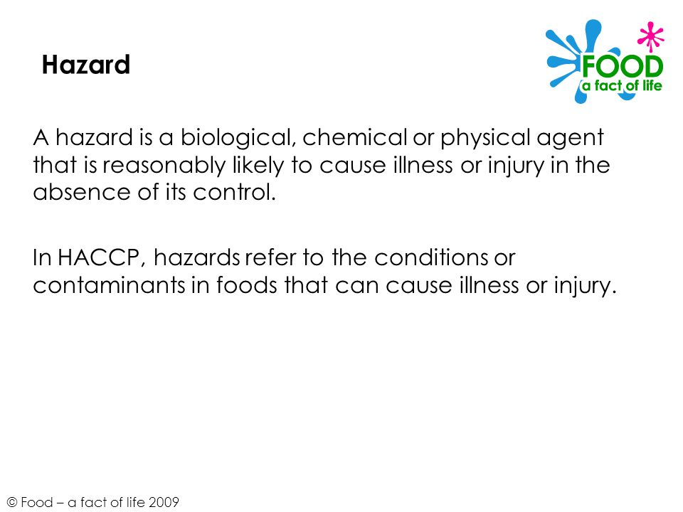 Hazard A hazard is a biological, chemical or physical agent that is reasonably likely to cause illness or injury in the absence of its control.