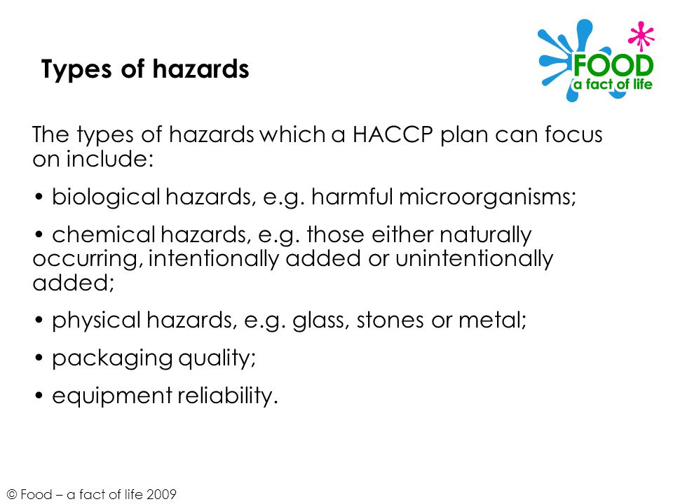 Types of hazards The types of hazards which a HACCP plan can focus on include: • biological hazards, e.g. harmful microorganisms;
