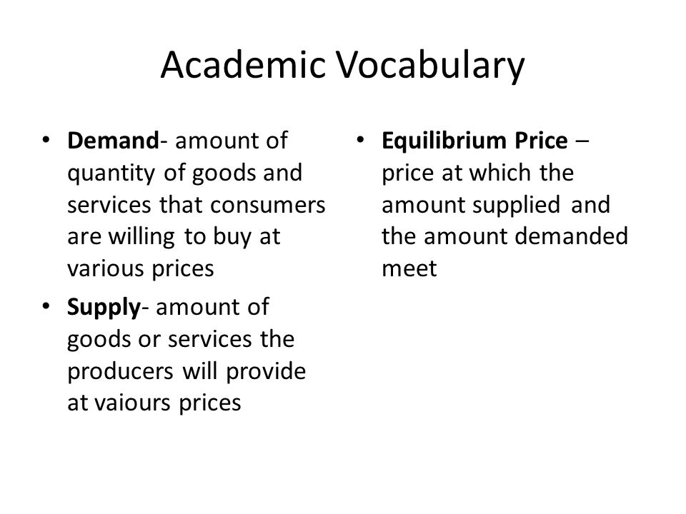 Academic Vocabulary Demand- amount of quantity of goods and services that consumers are willing to buy at various prices.
