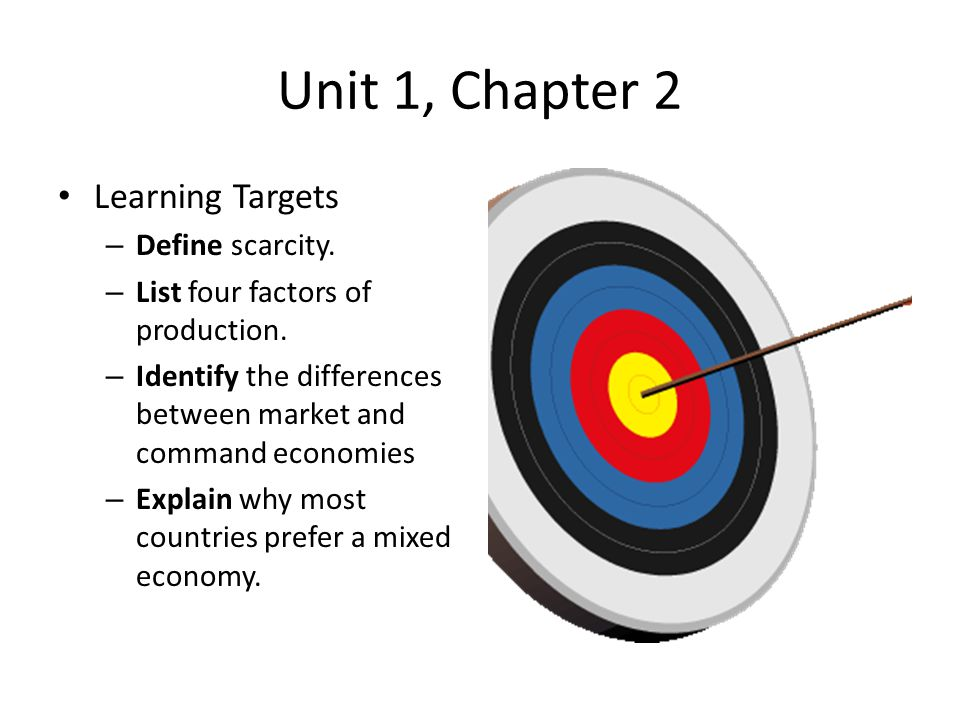 Unit 1, Chapter 2 Learning Targets Define scarcity.