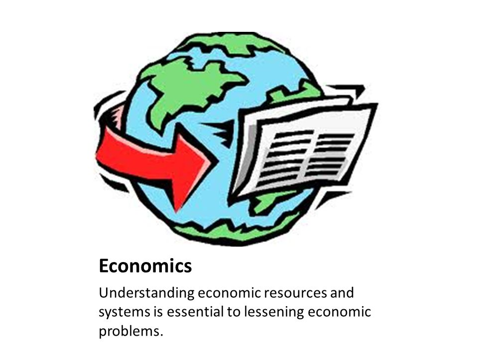 Economics Understanding economic resources and systems is essential to lessening economic problems.