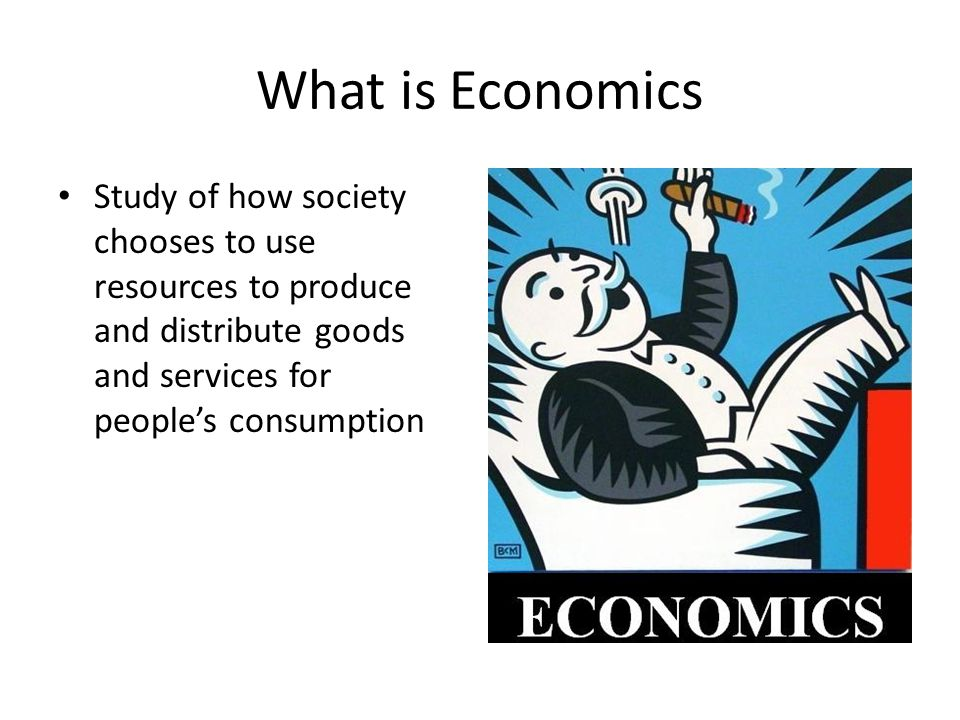 What is Economics Study of how society chooses to use resources to produce and distribute goods and services for people's consumption.
