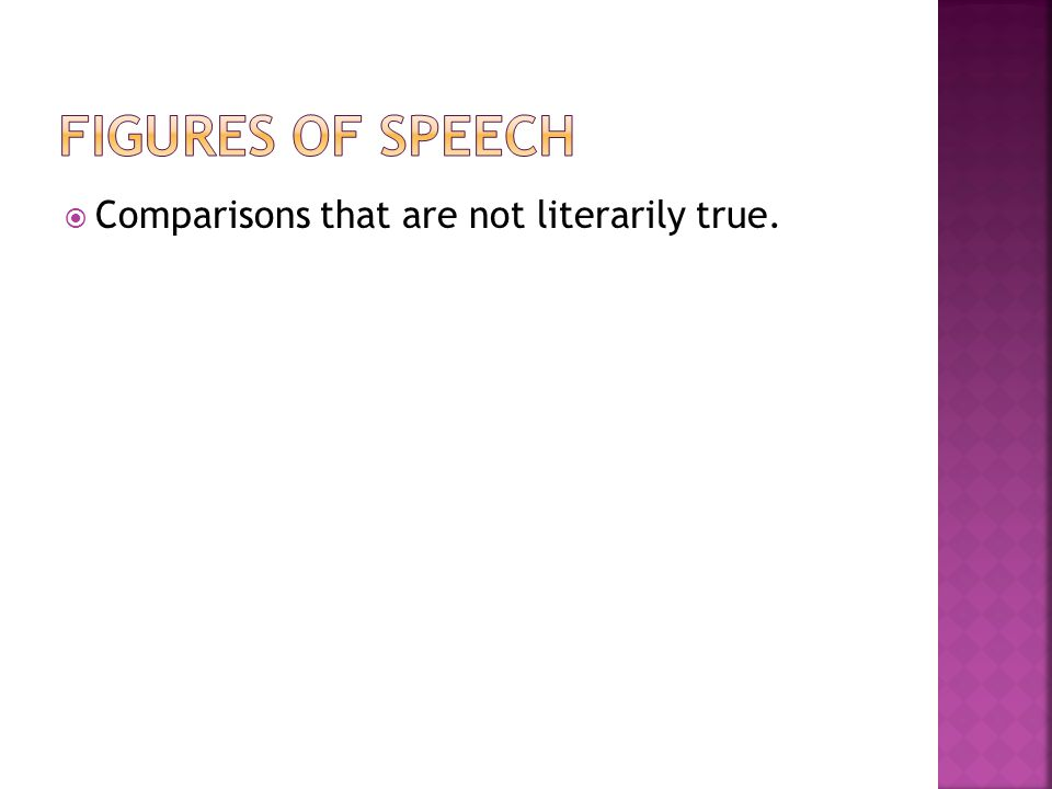 Figures of Speech Comparisons that are not literarily true.