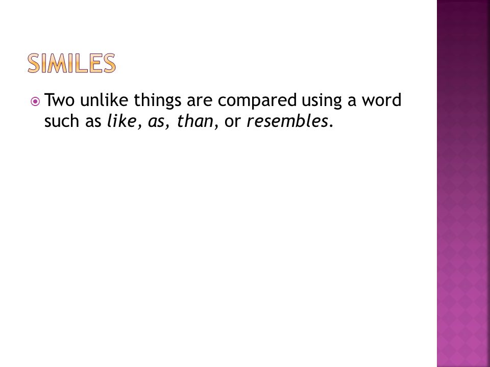 Similes Two unlike things are compared using a word such as like, as, than, or resembles.