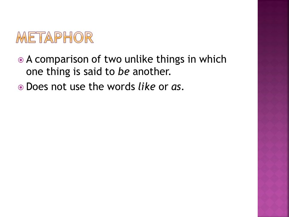 Metaphor A comparison of two unlike things in which one thing is said to be another.