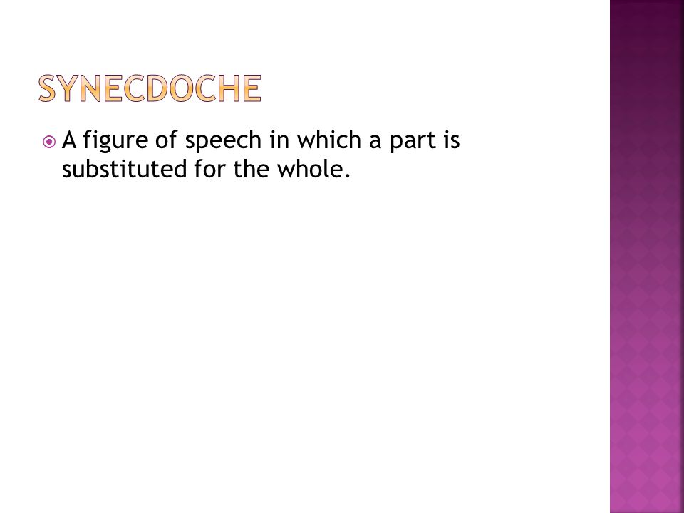 Synecdoche A figure of speech in which a part is substituted for the whole.