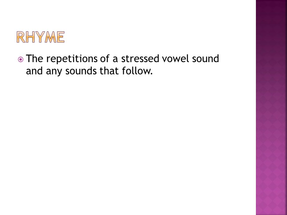 Rhyme The repetitions of a stressed vowel sound and any sounds that follow.