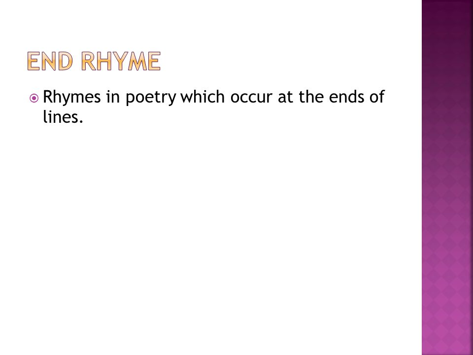 End Rhyme Rhymes in poetry which occur at the ends of lines.