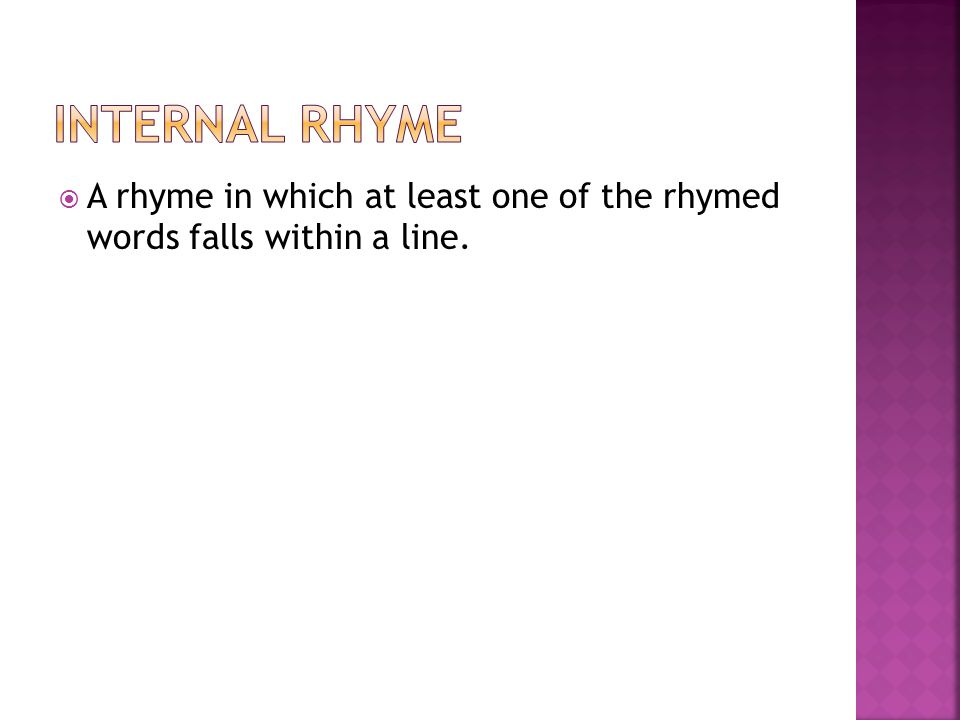Internal Rhyme A rhyme in which at least one of the rhymed words falls within a line.