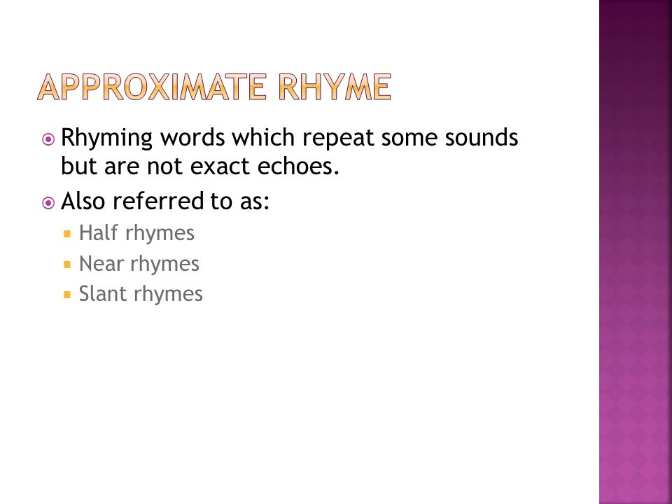 Approximate Rhyme Rhyming words which repeat some sounds but are not exact echoes. Also referred to as: