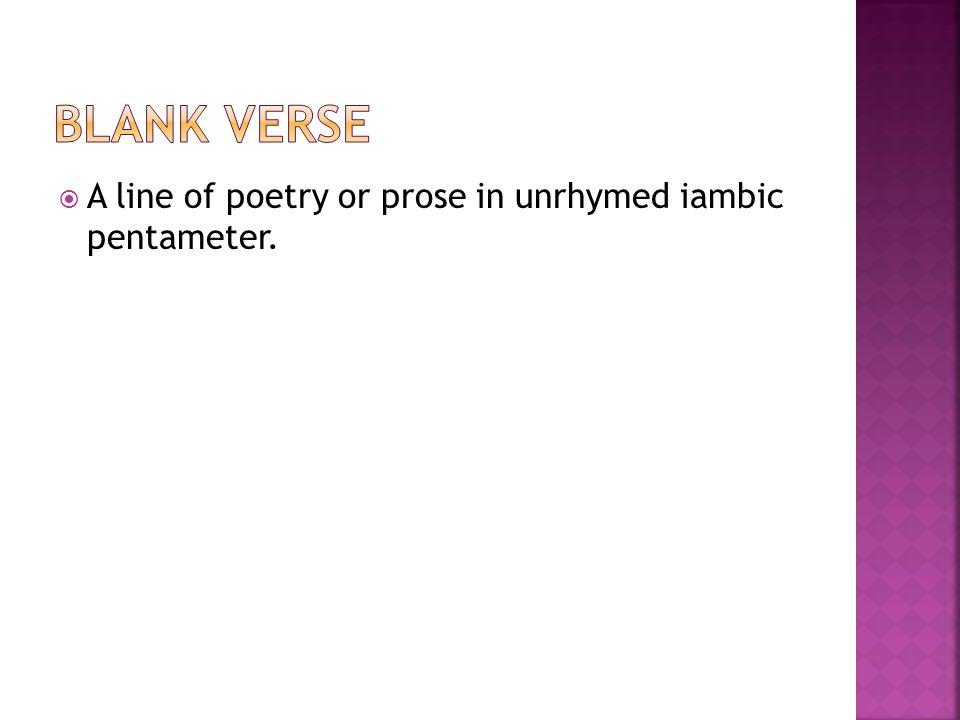 Blank Verse A line of poetry or prose in unrhymed iambic pentameter.