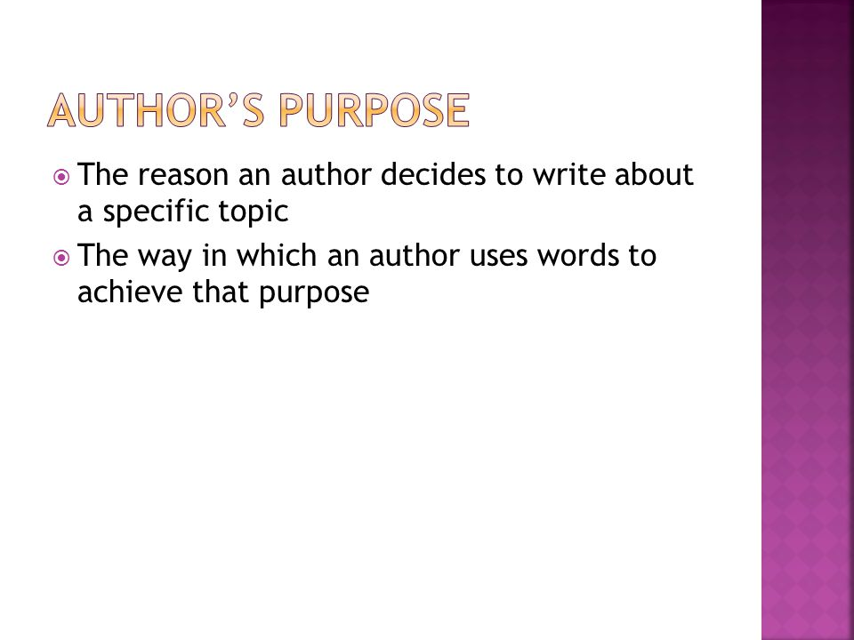 Author's Purpose The reason an author decides to write about a specific topic.