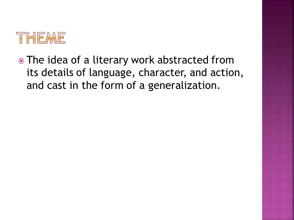 Theme The idea of a literary work abstracted from its details of language, character, and action, and cast in the form of a generalization.
