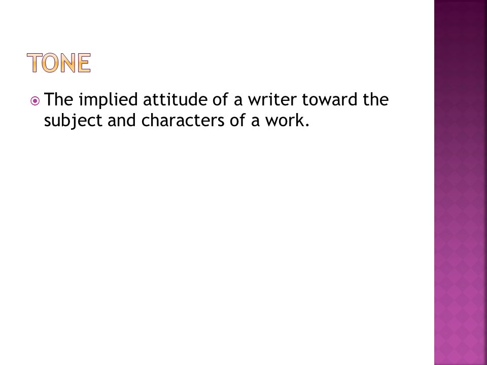 Tone The implied attitude of a writer toward the subject and characters of a work.
