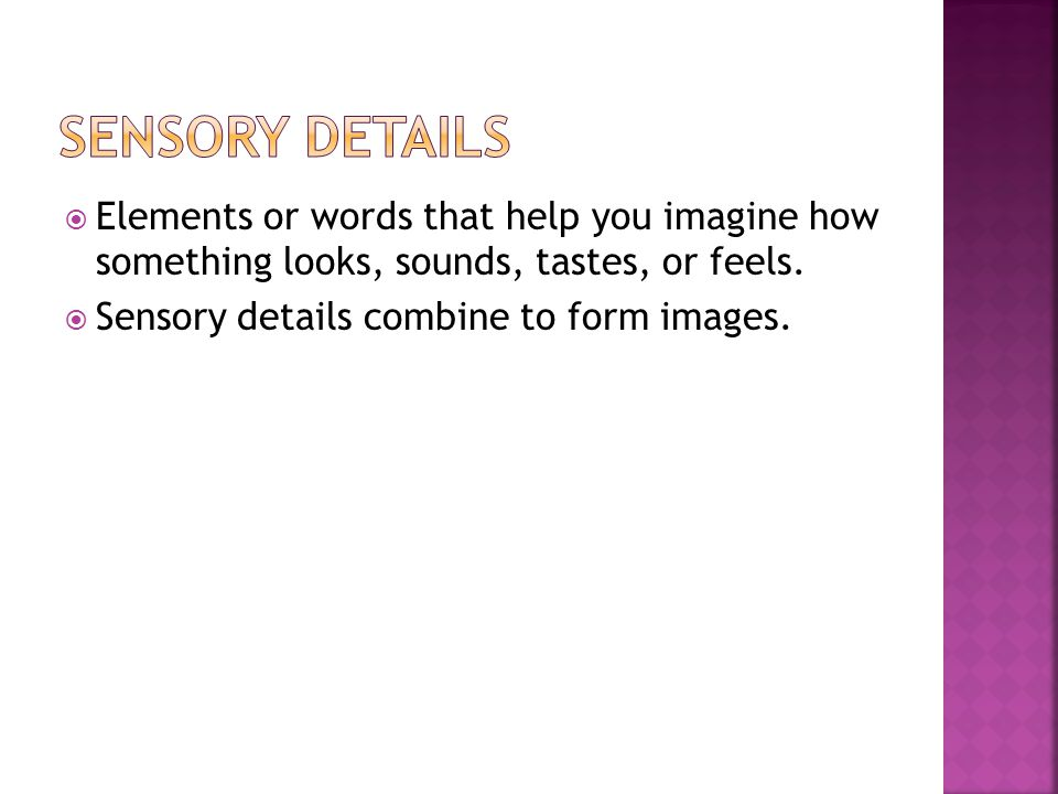 Sensory details Elements or words that help you imagine how something looks, sounds, tastes, or feels.