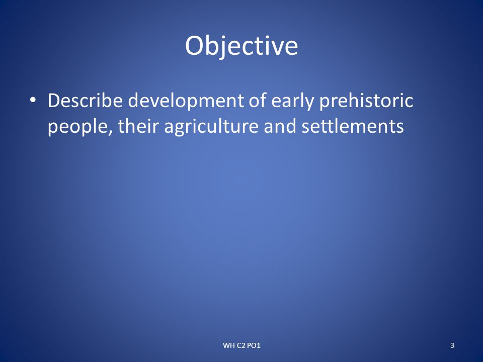 Objective Describe development of early prehistoric people, their agriculture and settlements.
