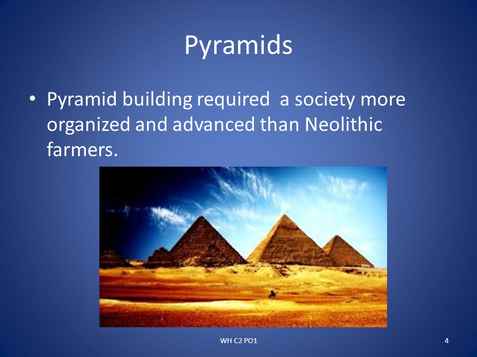 Pyramids Pyramid building required a society more organized and advanced than Neolithic farmers.