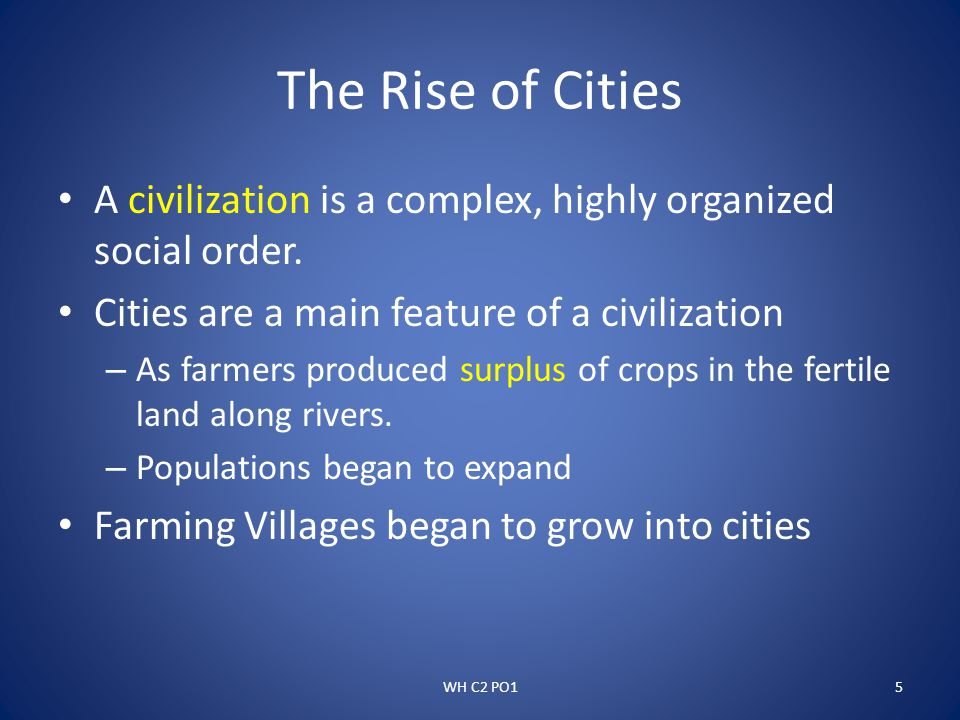 The Rise of Cities A civilization is a complex, highly organized social order. Cities are a main feature of a civilization.