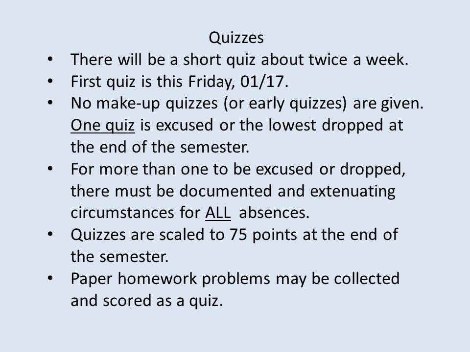 Quizzes There will be a short quiz about twice a week. First quiz is this Friday, 01/17.