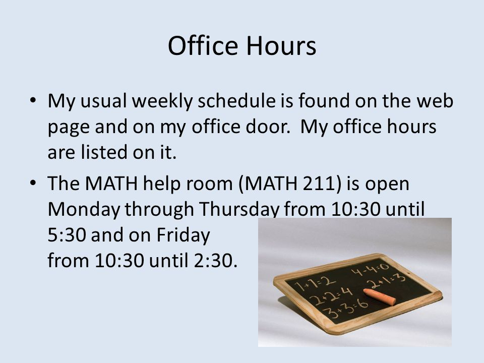 Office Hours My usual weekly schedule is found on the web page and on my office door. My office hours are listed on it.