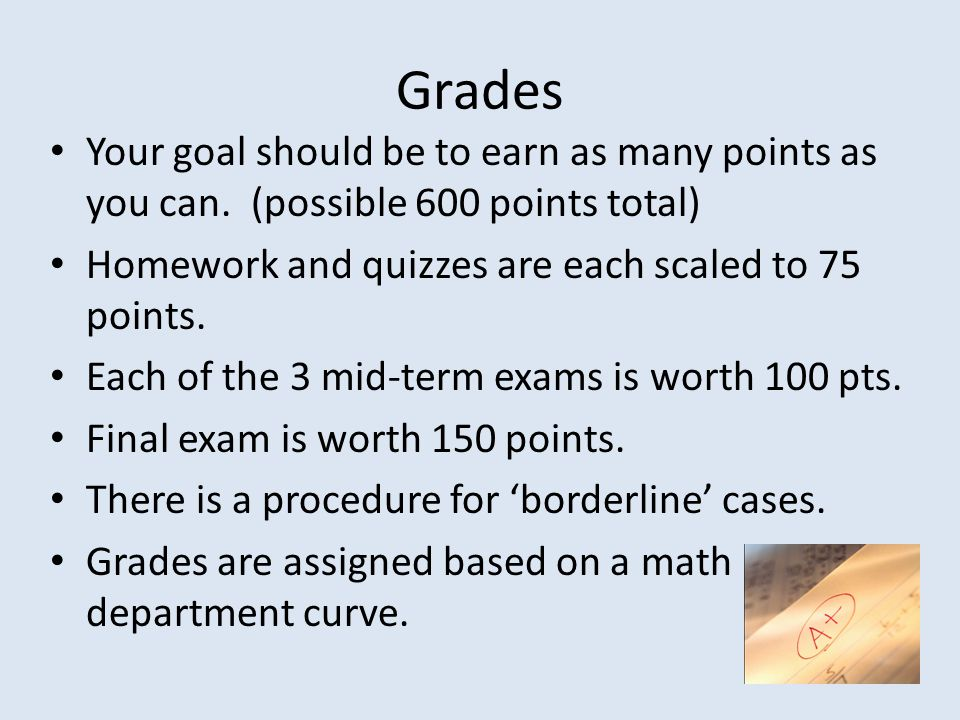 Grades Your goal should be to earn as many points as you can. (possible 600 points total) Homework and quizzes are each scaled to 75 points.