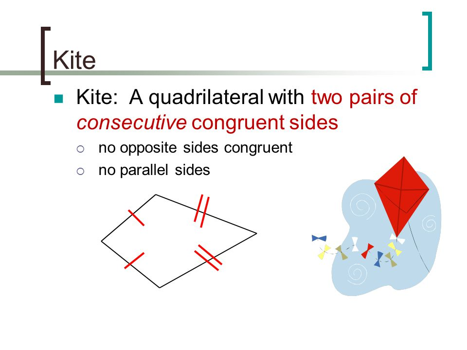 Kite Kite: A quadrilateral with two pairs of consecutive congruent sides. no opposite sides congruent.