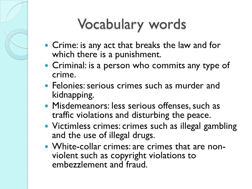 Vocabulary words Crime: is any act that breaks the law and for which there is a punishment. Criminal: is a person who commits any type of crime.