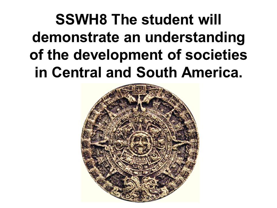 SSWH8 The student will demonstrate an understanding of the development of societies in Central and South America.