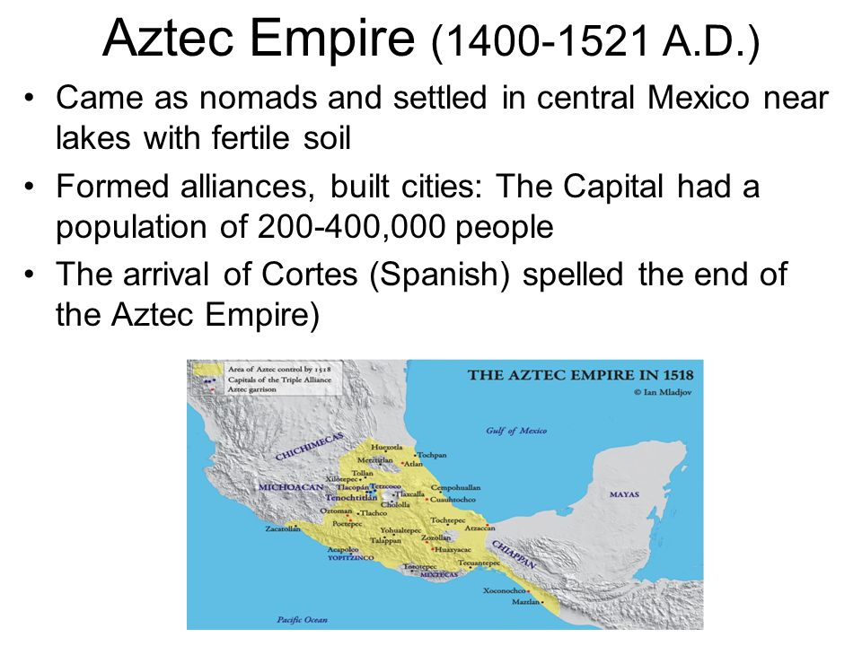 Aztec Empire ( A.D.) Came as nomads and settled in central Mexico near lakes with fertile soil.