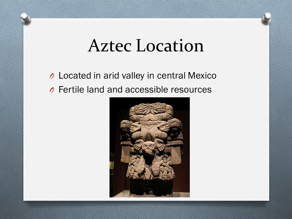 Aztec Location Located in arid valley in central Mexico