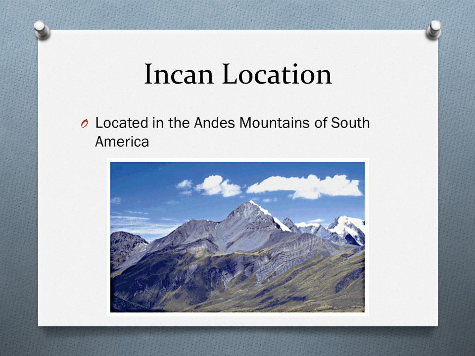 Incan Location Located in the Andes Mountains of South America