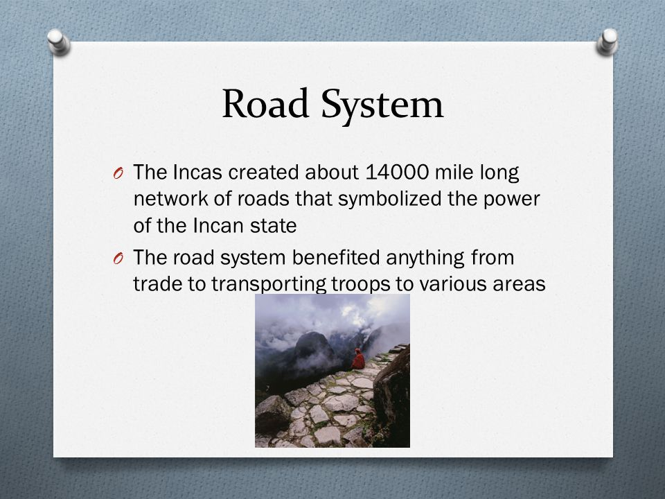 Road System The Incas created about 14000 mile long network of roads that symbolized the power of the Incan state.