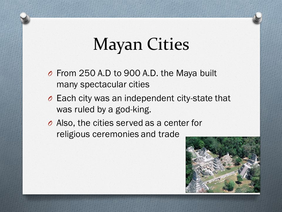 Mayan Cities From 250 A.D to 900 A.D. the Maya built many spectacular cities. Each city was an independent city-state that was ruled by a god-king.