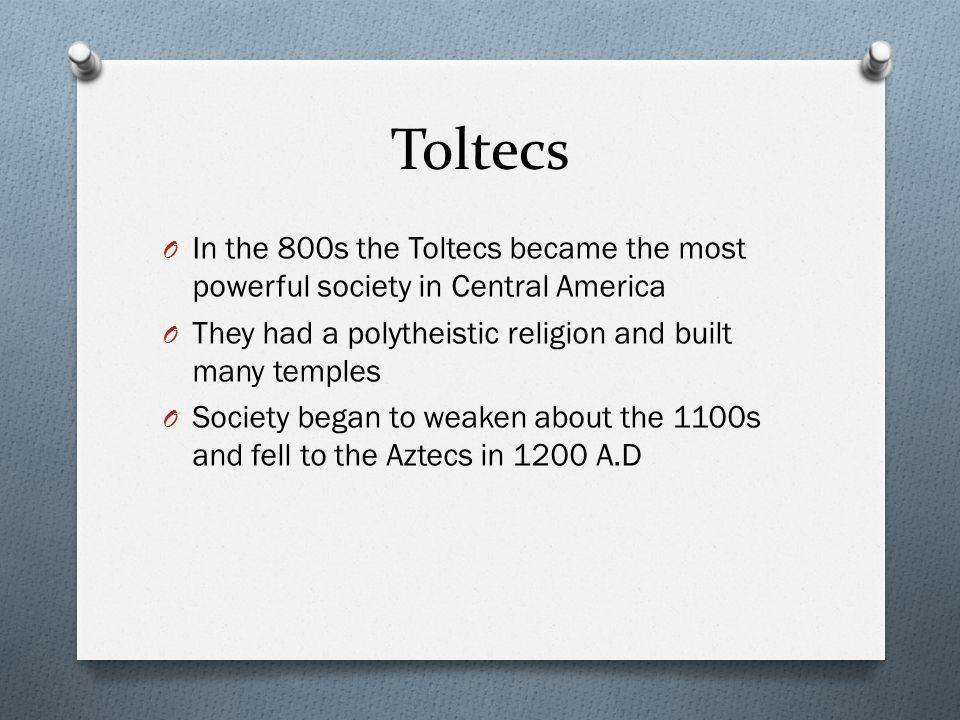 Toltecs In the 800s the Toltecs became the most powerful society in Central America. They had a polytheistic religion and built many temples.