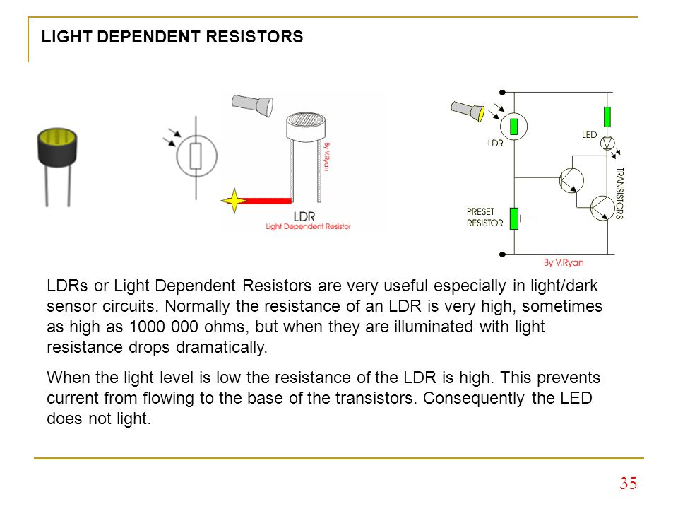light dependent resistors A light dependent resistor (aka ldr, photoconductor, photoresistor, or photocell) is a component used commonly in electronics which has a resistance which decreases.