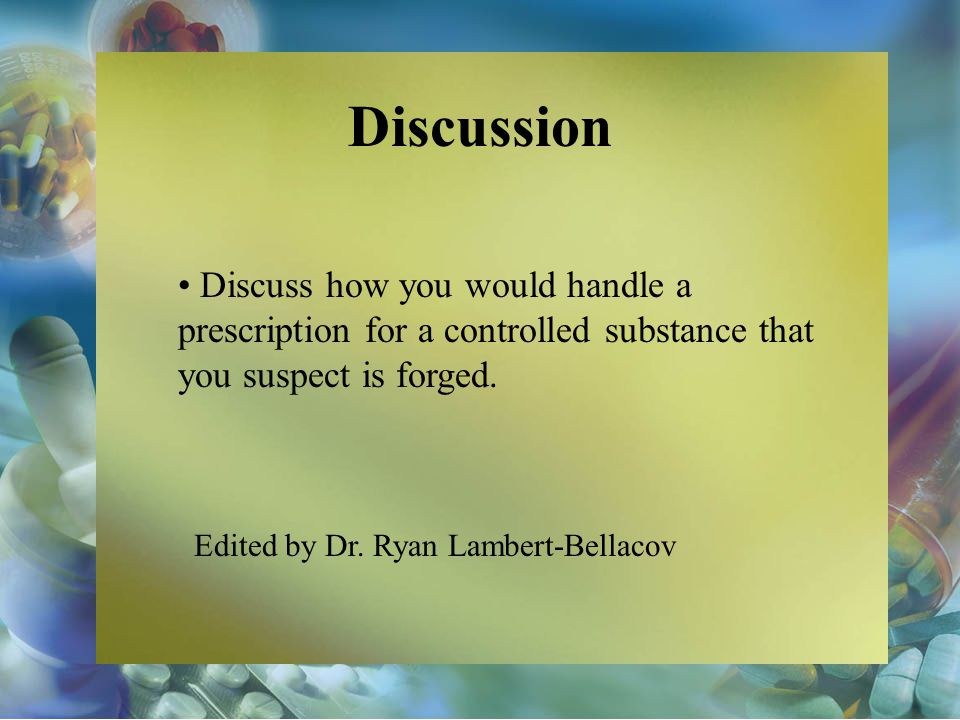 Discussion Discuss how you would handle a prescription for a controlled substance that you suspect is forged.
