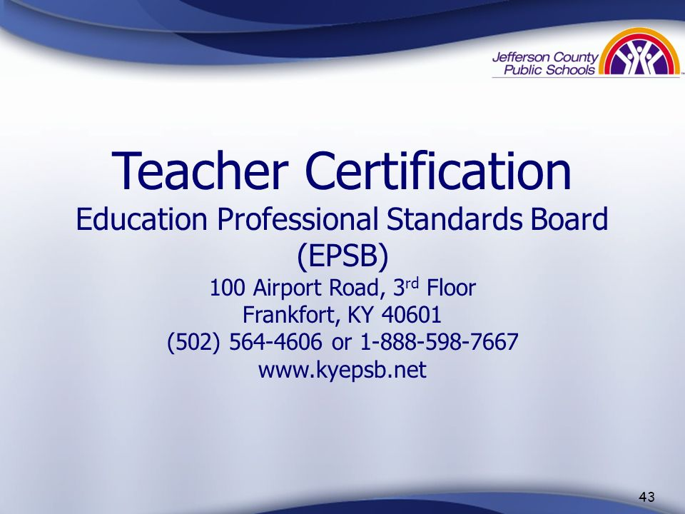 Teacher Certification Education Professional Standards Board (EPSB) 100 Airport Road, 3rd Floor Frankfort, KY 40601 (502) 564-4606 or 1-888-598-7667 www.kyepsb.net
