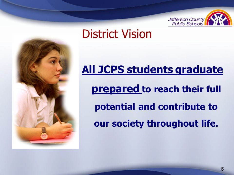 District Vision All JCPS students graduate prepared to reach their full potential and contribute to our society throughout life.
