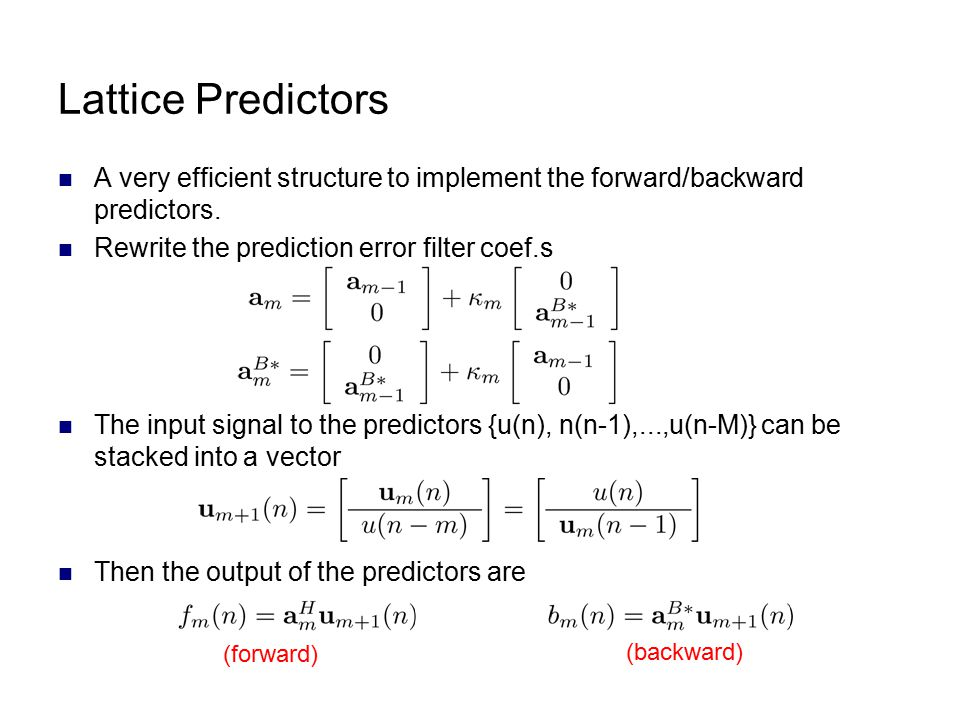 Lattice Predictors A very efficient structure to implement the forward/backward predictors. Rewrite the prediction error filter coef.s.
