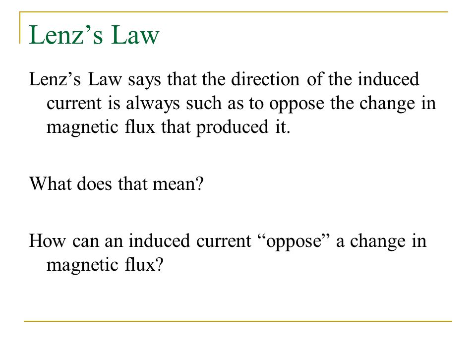 Lenz's Law Lenz's Law says that the direction of the induced current is always such as to oppose the change in magnetic flux that produced it.