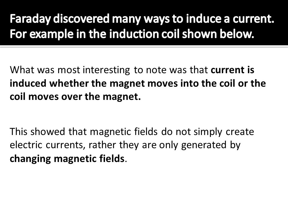 Faraday discovered many ways to induce a current