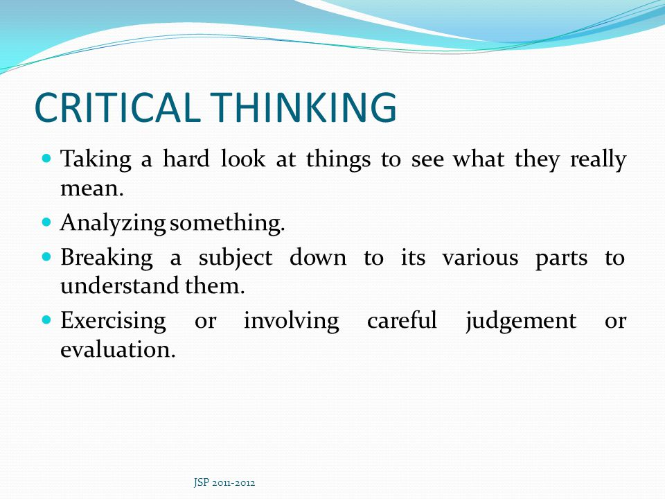 CRITICAL THINKING Taking a hard look at things to see what they really mean. Analyzing something.