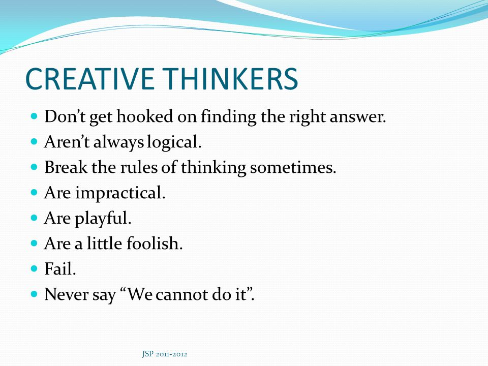 CREATIVE THINKERS Don't get hooked on finding the right answer.